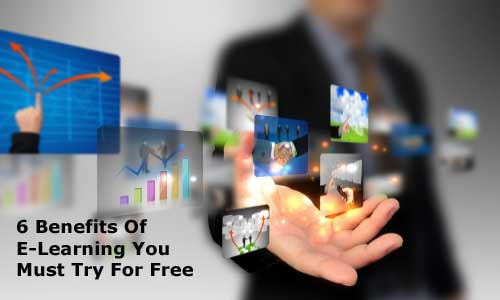 6 Benefits Of E-Learning You Must Try For Free