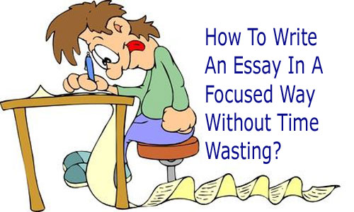 How To Write An Essay In A Focused Way Without Time Wasting