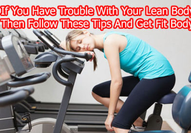 If You Have Trouble With Your Lean Body, Then Follow These Tips And Get Fit Body